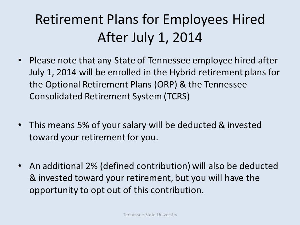 Retirement Plans for Employees Hired After July 1, 2014 Please note that any State of Tennessee employee hired after July 1, 2014 will be enrolled in