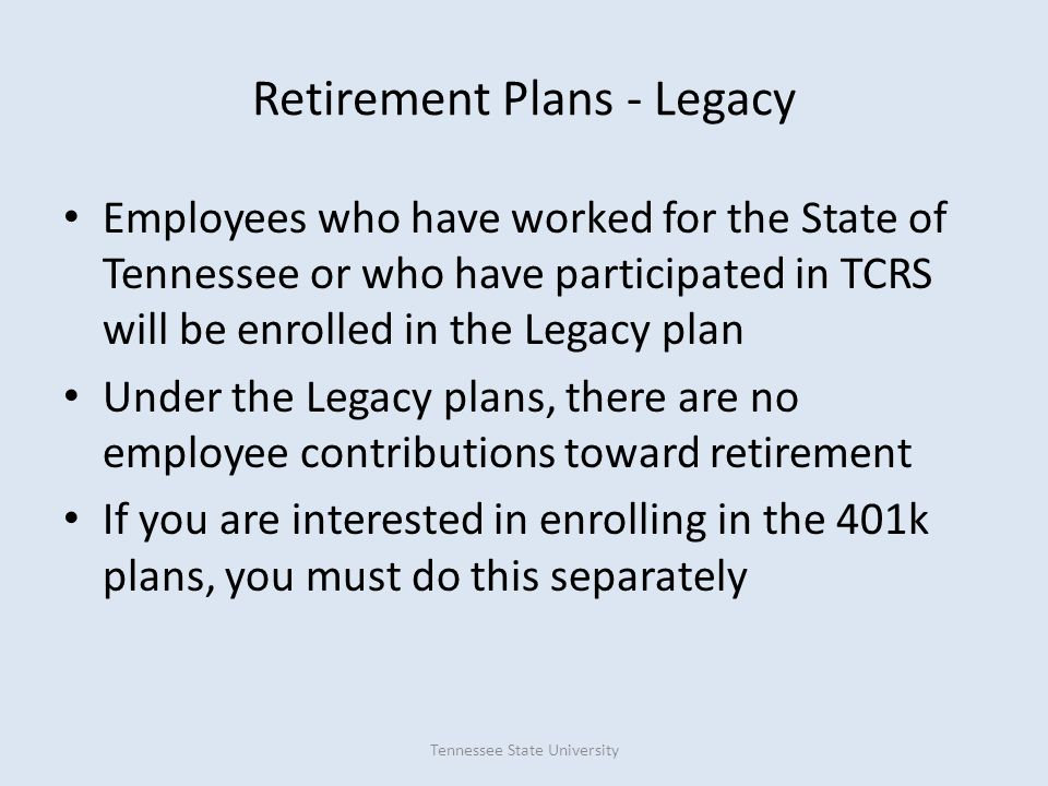 Retirement Plans - Legacy Employees who have worked for the State of Tennessee or who have participated in TCRS will be enrolled in the Legacy plan Un