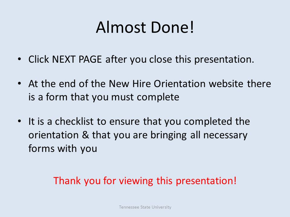 Almost Done! Click NEXT PAGE after you close this presentation. At the end of the New Hire Orientation website there is a form that you must complete