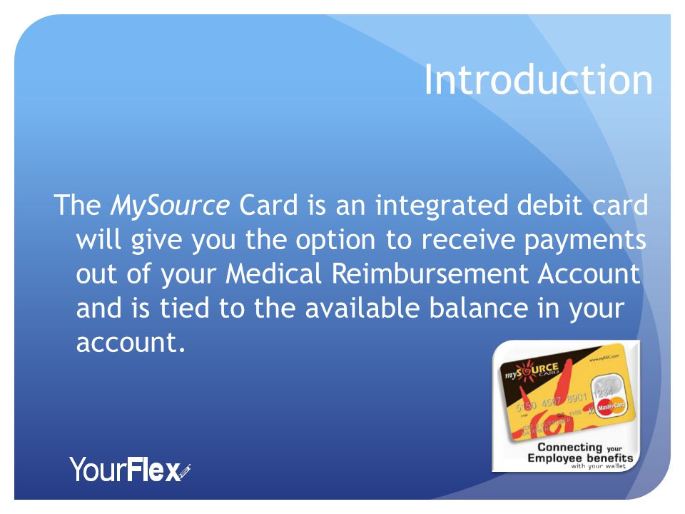 Introduction The MySource Card is an integrated debit card will give you the option to receive payments out of your Medical Reimbursement Account and is tied to the available balance in your account.
