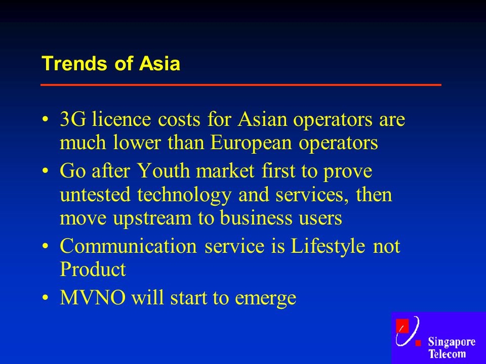 Trends of Asia 3G licence costs for Asian operators are much lower than European operators Go after Youth market first to prove untested technology an