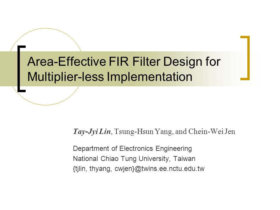 Area-Effective FIR Filter Design for Multiplier-less Implementation Tay-Jyi Lin, Tsung-Hsun Yang, and Chein-Wei Jen Department of Electronics Engineering National Chiao Tung University, Taiwan {tjlin, thyang, cwjen}@twins.ee.nctu.edu.tw
