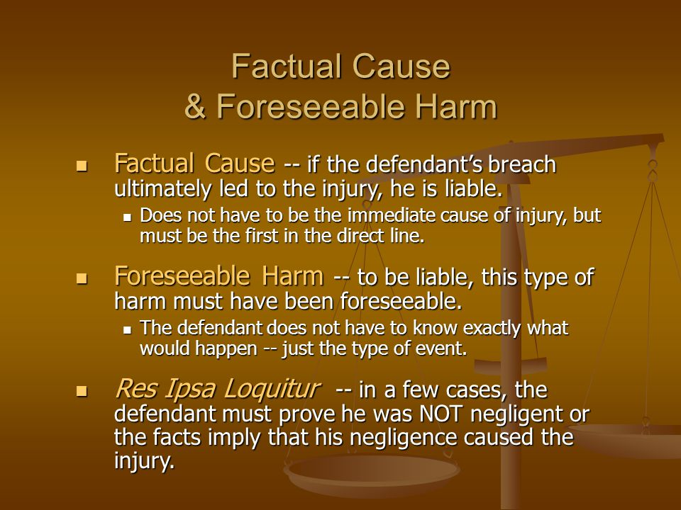 Factual Cause & Foreseeable Harm Factual Cause -- if the defendant's breach ultimately led to the injury, he is liable. Factual Cause -- if the defend