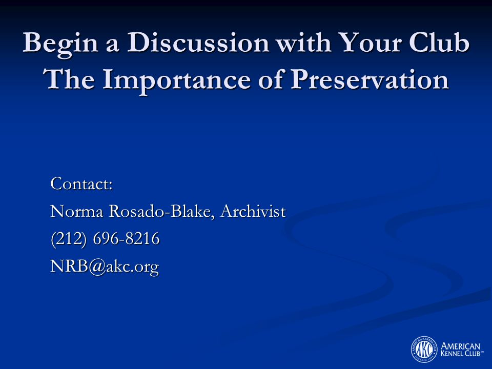Begin a Discussion with Your Club The Importance of Preservation Contact: Norma Rosado-Blake, Archivist (212) 696-8216 NRB@akc.org