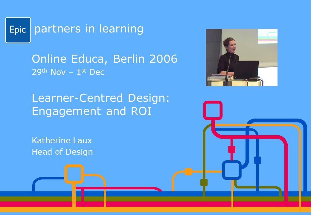 partners in learning Online Educa, Berlin 2006 29 th Nov – 1 st Dec Learner-Centred Design: Engagement and ROI Katherine Laux Head of Design