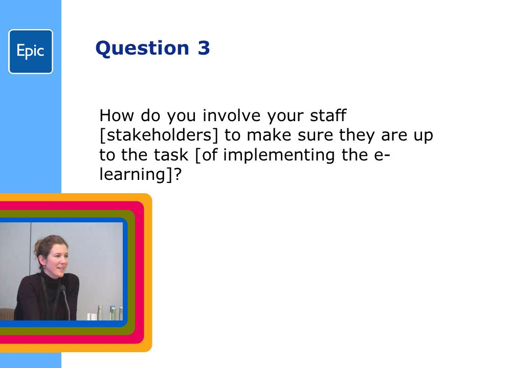 Question 3 How do you involve your staff [stakeholders] to make sure they are up to the task [of implementing the e- learning]