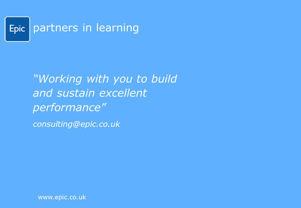 www.epic.co.uk partners in learning Working with you to build and sustain excellent performance consulting@epic.co.uk