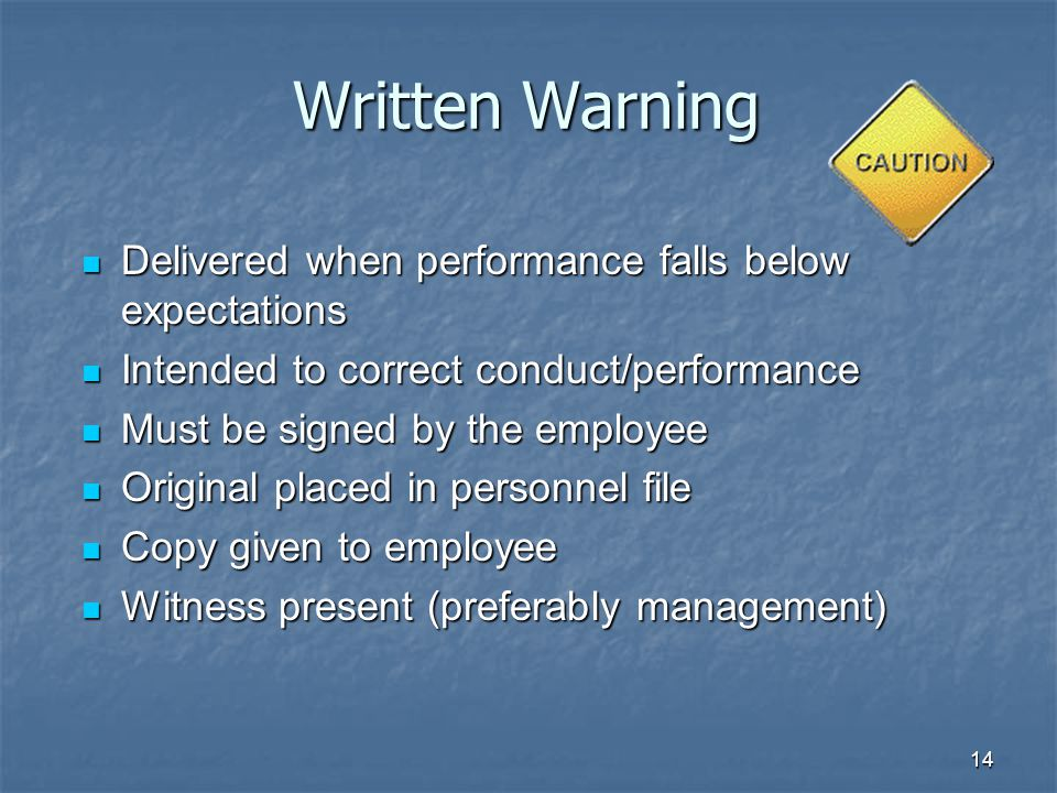 14 Written Warning Delivered when performance falls below expectations Delivered when performance falls below expectations Intended to correct conduct/performance Intended to correct conduct/performance Must be signed by the employee Must be signed by the employee Original placed in personnel file Original placed in personnel file Copy given to employee Copy given to employee Witness present (preferably management) Witness present (preferably management)