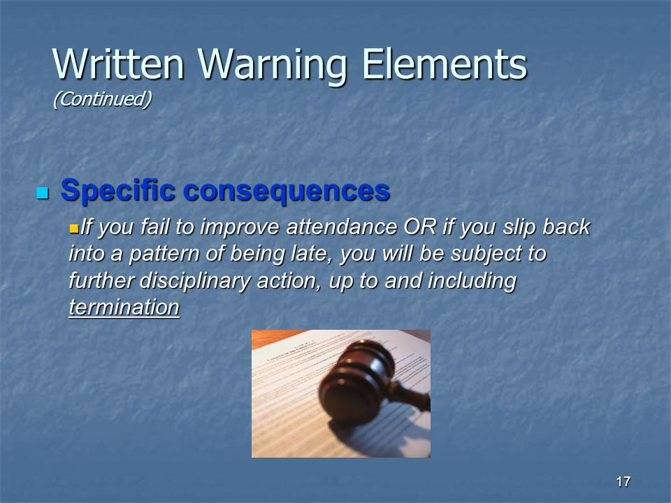 17 Written Warning Elements (Continued) Specific consequences Specific consequences If you fail to improve attendance OR if you slip back into a pattern of being late, you will be subject to further disciplinary action, up to and including termination If you fail to improve attendance OR if you slip back into a pattern of being late, you will be subject to further disciplinary action, up to and including termination