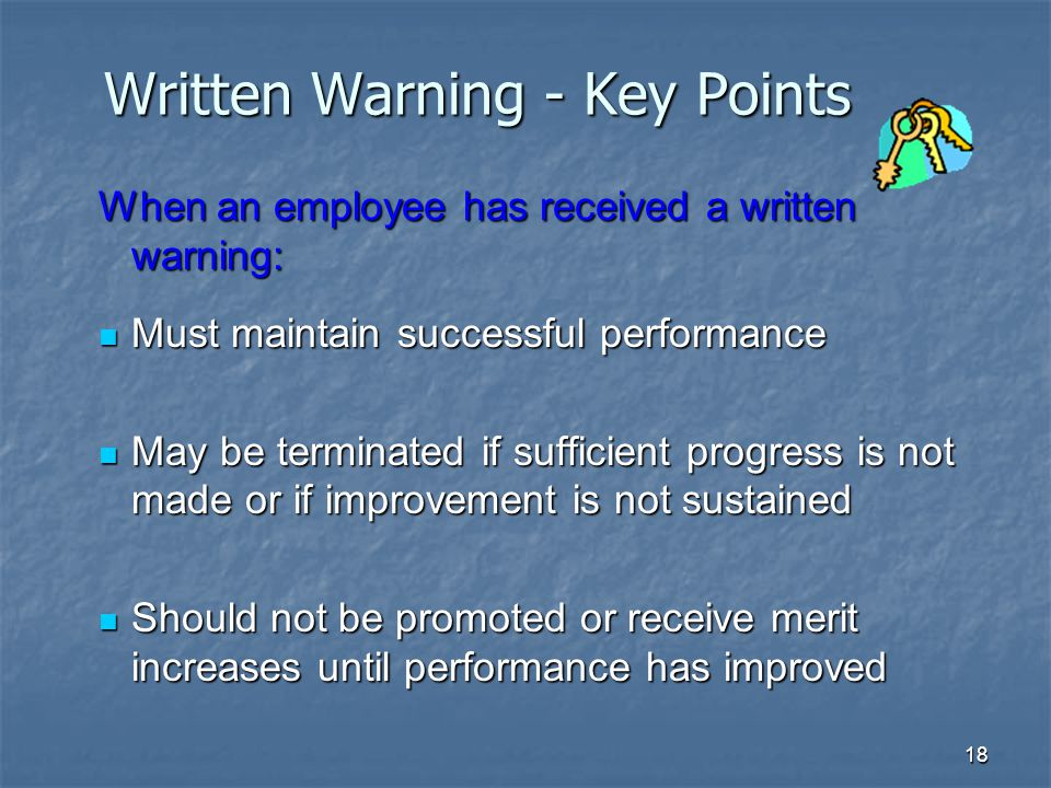 18 Written Warning - Key Points When an employee has received a written warning: Must maintain successful performance Must maintain successful performance May be terminated if sufficient progress is not made or if improvement is not sustained May be terminated if sufficient progress is not made or if improvement is not sustained Should not be promoted or receive merit increases until performance has improved Should not be promoted or receive merit increases until performance has improved