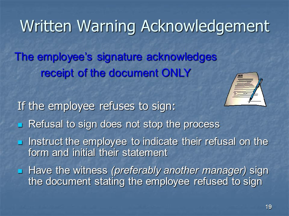 19 Written Warning Acknowledgement If the employee refuses to sign: Refusal to sign does not stop the process Refusal to sign does not stop the process Instruct the employee to indicate their refusal on the form and initial their statement Instruct the employee to indicate their refusal on the form and initial their statement Have the witness (preferably another manager) sign the document stating the employee refused to sign Have the witness (preferably another manager) sign the document stating the employee refused to sign The employee's signature acknowledges receipt of the document ONLY