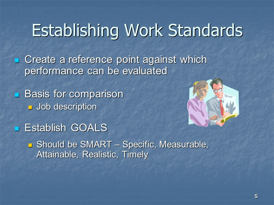 5 Establishing Work Standards Create a reference point against which performance can be evaluated Create a reference point against which performance can be evaluated Basis for comparison Basis for comparison Job description Job description Establish GOALS Establish GOALS Should be SMART – Specific, Measurable, Attainable, Realistic, Timely Should be SMART – Specific, Measurable, Attainable, Realistic, Timely