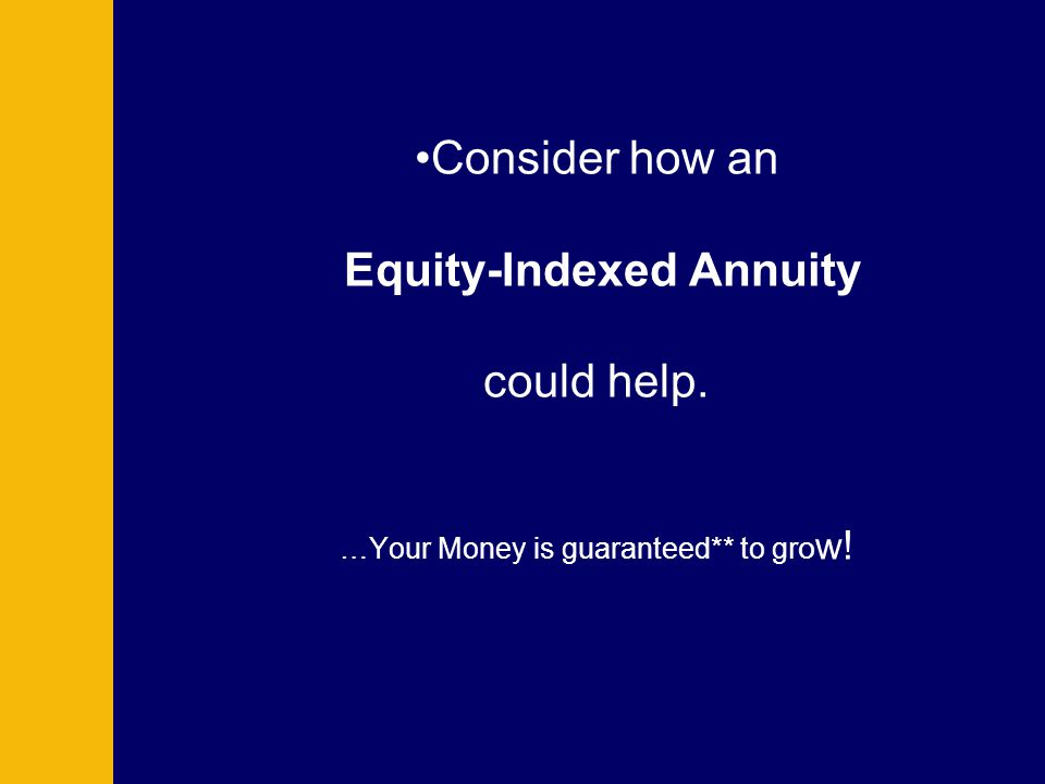 Consider how an Equity-Indexed Annuity could help. …Your Money is guaranteed** to g r o w !