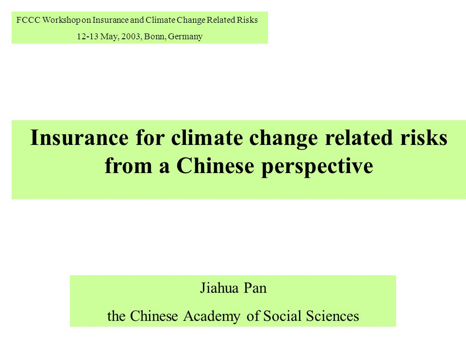 Insurance for climate change related risks from a Chinese perspective Jiahua Pan the Chinese Academy of Social Sciences FCCC Workshop on Insurance and
