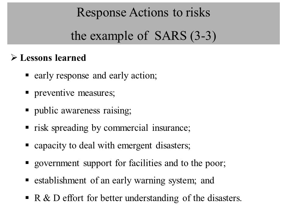 Response Actions to risks the example of SARS (3-3)  Lessons learned  early response and early action;  preventive measures;  public awareness rai