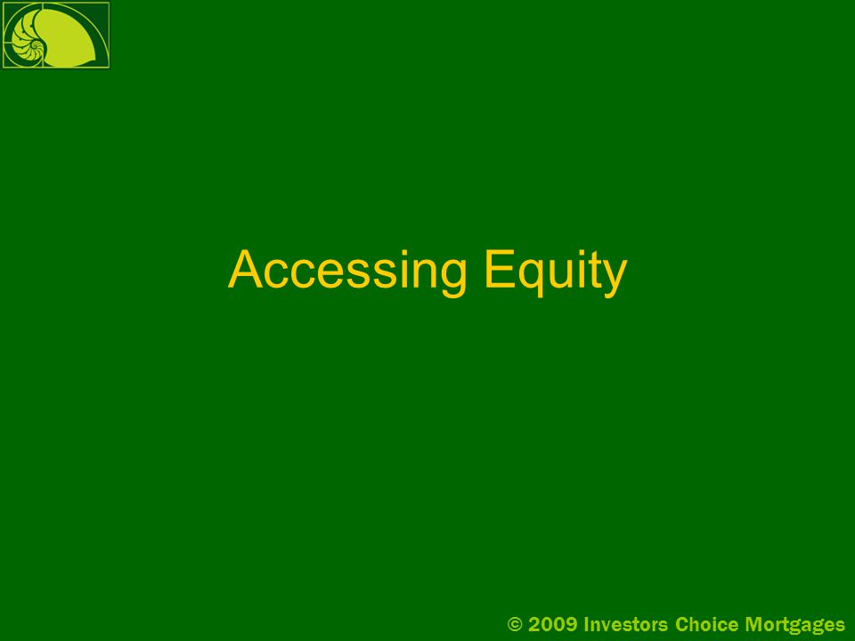 © 2009 Investors Choice Mortgages Accessing Equity