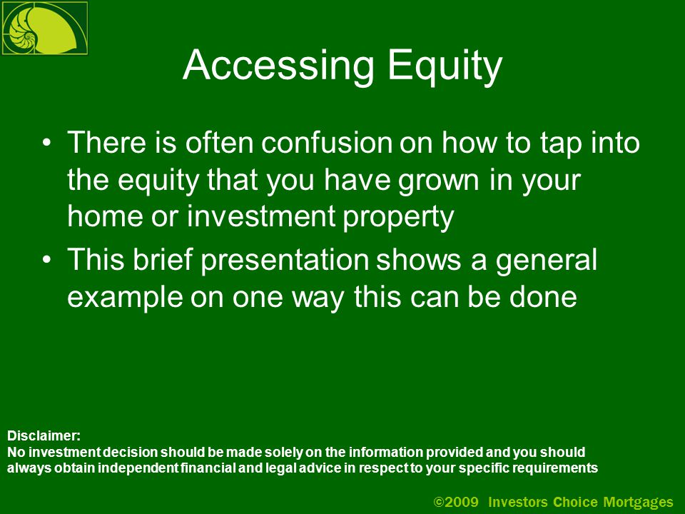©2009 Investors Choice Mortgages Accessing Equity There is often confusion on how to tap into the equity that you have grown in your home or investment property This brief presentation shows a general example on one way this can be done Disclaimer: No investment decision should be made solely on the information provided and you should always obtain independent financial and legal advice in respect to your specific requirements