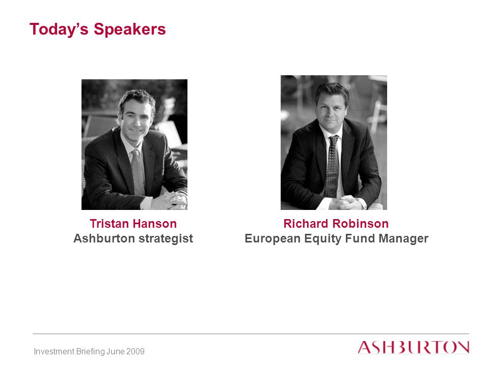 Investment Briefing June 2009 Today's Speakers Tristan Hanson Ashburton strategist Richard Robinson European Equity Fund Manager