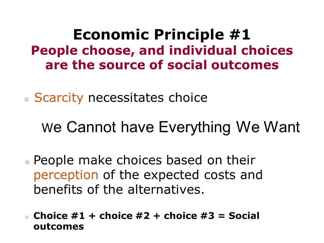 Scarcity necessitates choice W e Cannot have Everything We Want Economic Principle #1 People choose, and individual choices are the source of social outcomes People make choices based on their perception of the expected costs and benefits of the alternatives.