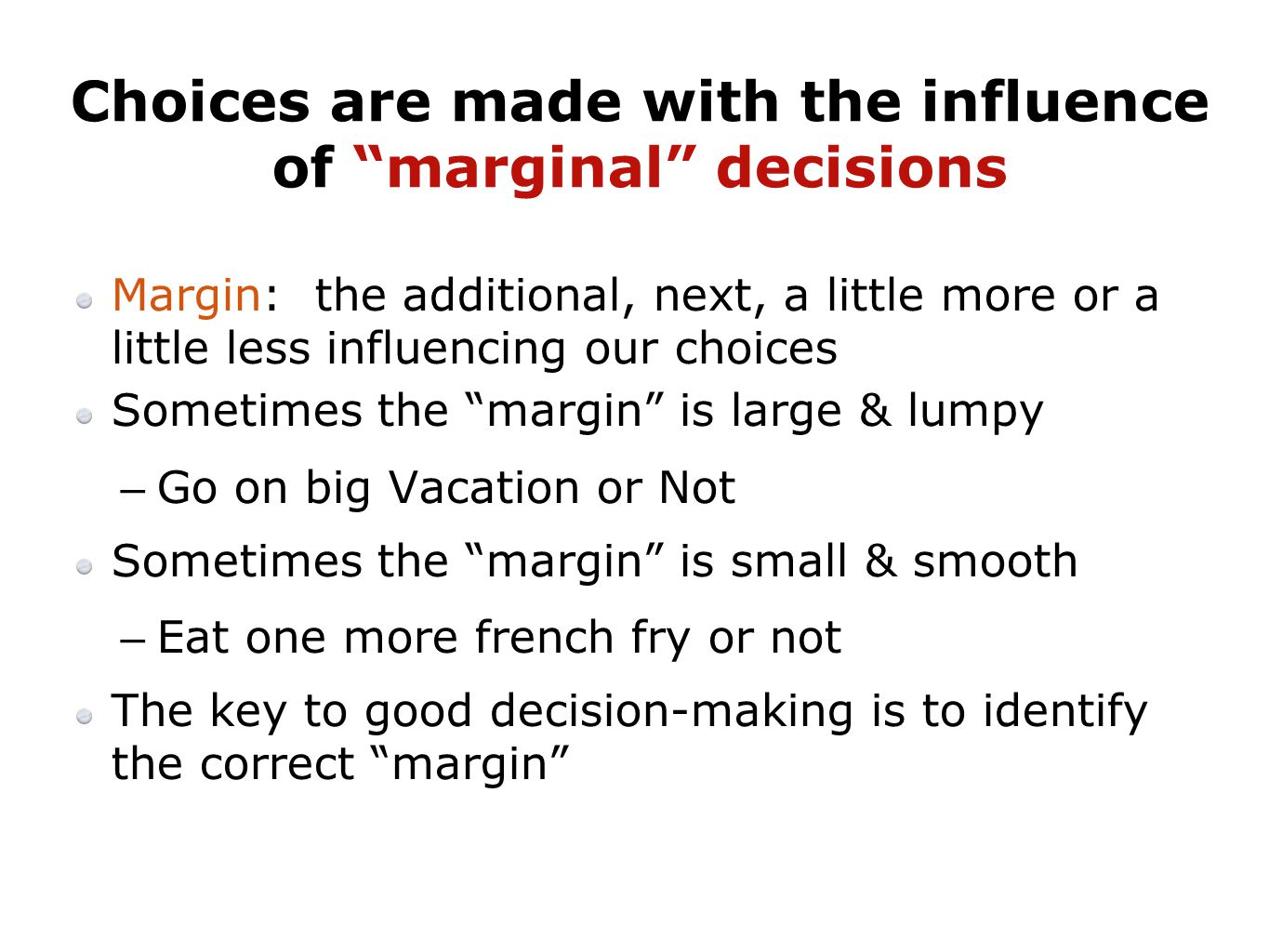 Margin: the additional, next, a little more or a little less influencing our choices Sometimes the margin is large & lumpy –Go on big Vacation or Not Sometimes the margin is small & smooth –Eat one more french fry or not The key to good decision-making is to identify the correct margin Choices are made with the influence of marginal decisions