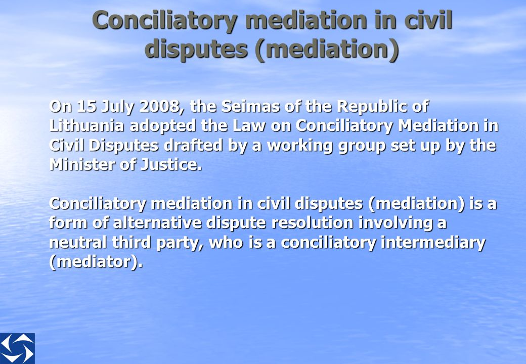 Conciliatory mediation in civil disputes (mediation) On 15 July 2008, the Seimas of the Republic of Lithuania adopted the Law on Conciliatory Mediation in Civil Disputes drafted by a working group set up by the Minister of Justice.