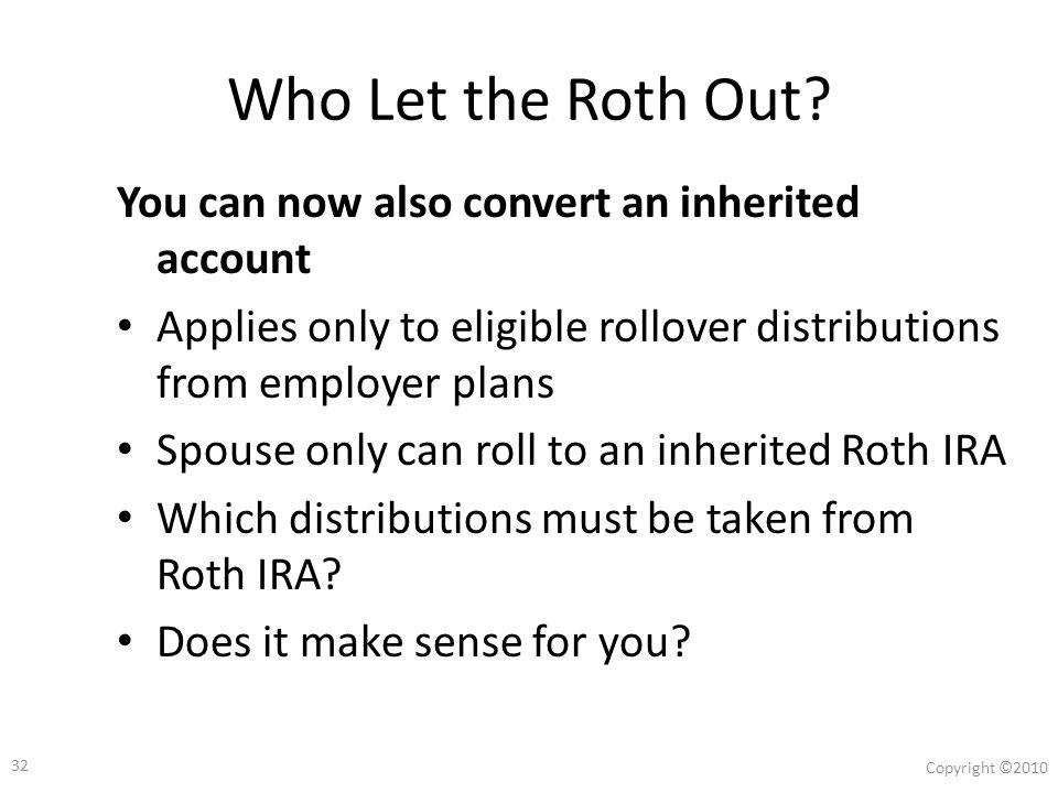 31 Copyright ©2010 You Can Now Convert from an Employer Plan Two Sets of Rules: Conversion rules Rollover rules of the plan from which rollover occurred Beginning 1/1/08