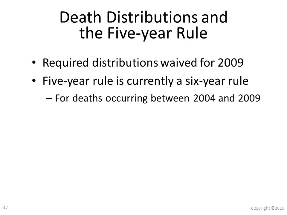 46 Copyright ©2010 Required Distributions at Death Death before required beginning date (RBD) rules Designated beneficiary (DB) – May use five-year rule or life expectancy No DB – Must use five-year rule