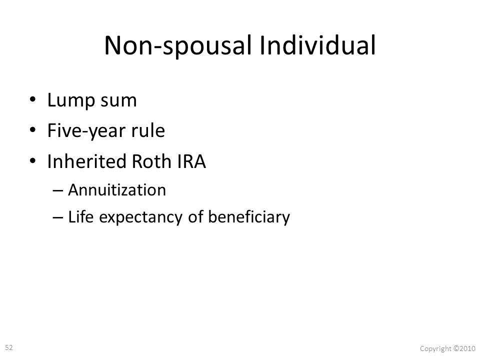 51 Copyright ©2010 Spouse Lump sum Five-year rule Inherited Roth IRA – Annuitization – Spouse's recalculated life expectancy Delayed until owner would have reached age 70½ Rollover