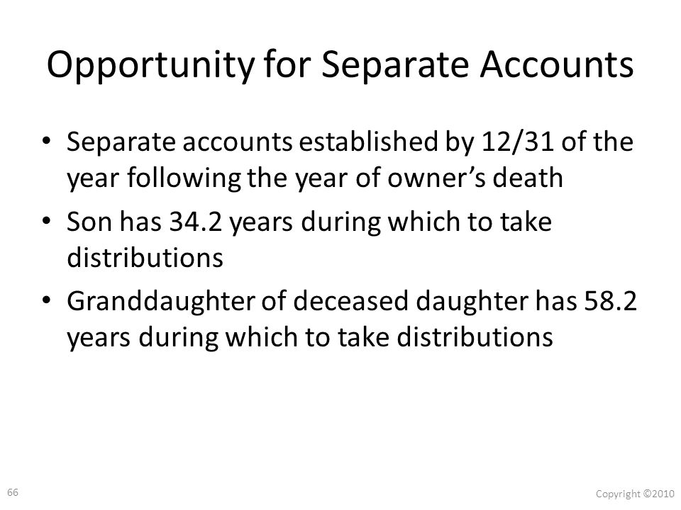 65 Copyright ©2010 Case Study $750,000 Roth IRA 75-year-old owner dies having named two beneficiaries Grand- daughter, Age 25 Son, Age 50