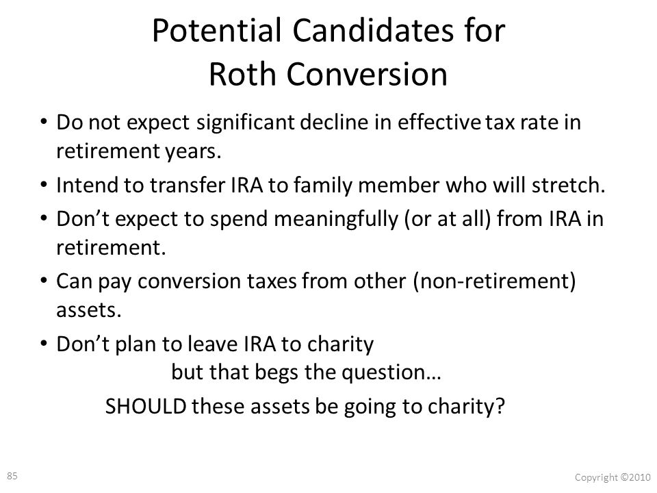 84 Copyright ©2010 Roth Conversions : Key Factors How old is the investor.