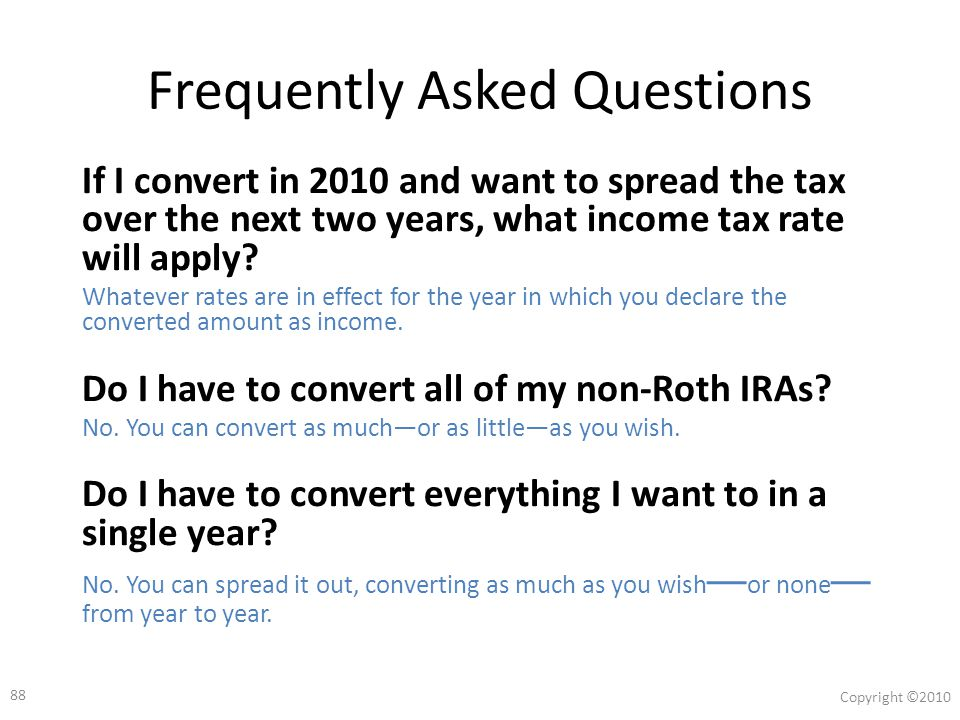 87 Copyright ©2010 13 Roth Conversion Traps Part 2 7.The 10% Penalty Trap/ SIMPLE IRA 25% Penalty 8.Not Using Separate New Roth IRA 9.New Roth Accounts Need New Beneficiary Forms 10.Loss of Credits, Exemption, Deductions 11.Social Security Taxation and Medicare Costs 12.Financial Aid Loss 13.Net Unrealized Appreciation (NUA)