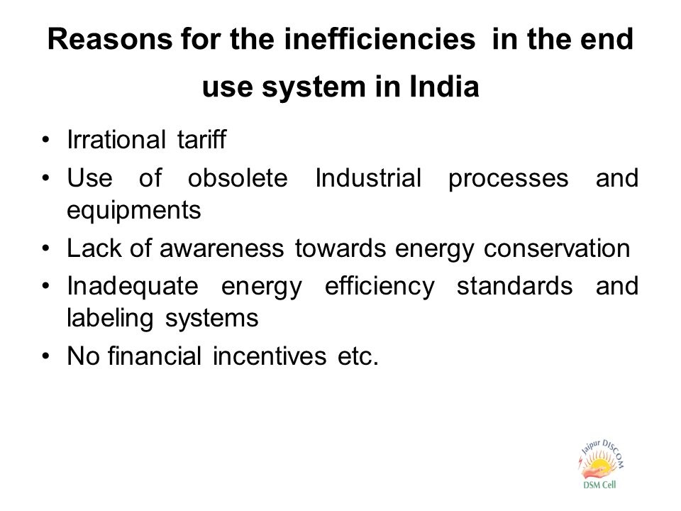 Reasons for the inefficiencies in the end use system in India Irrational tariff Use of obsolete Industrial processes and equipments Lack of awareness towards energy conservation Inadequate energy efficiency standards and labeling systems No financial incentives etc.