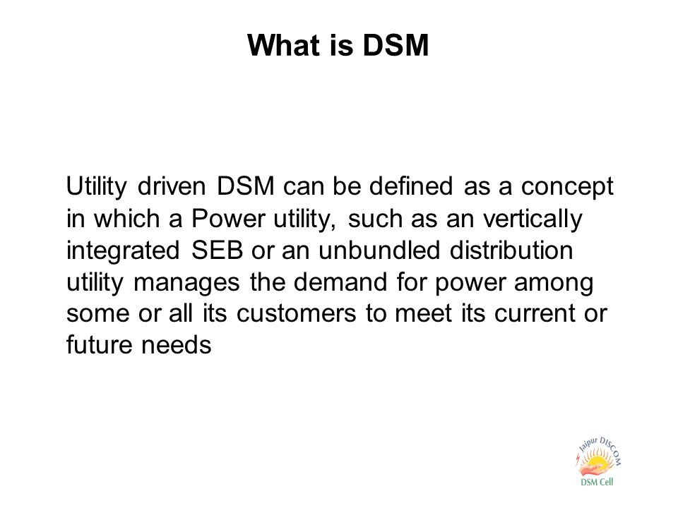 What is DSM Utility driven DSM can be defined as a concept in which a Power utility, such as an vertically integrated SEB or an unbundled distribution utility manages the demand for power among some or all its customers to meet its current or future needs
