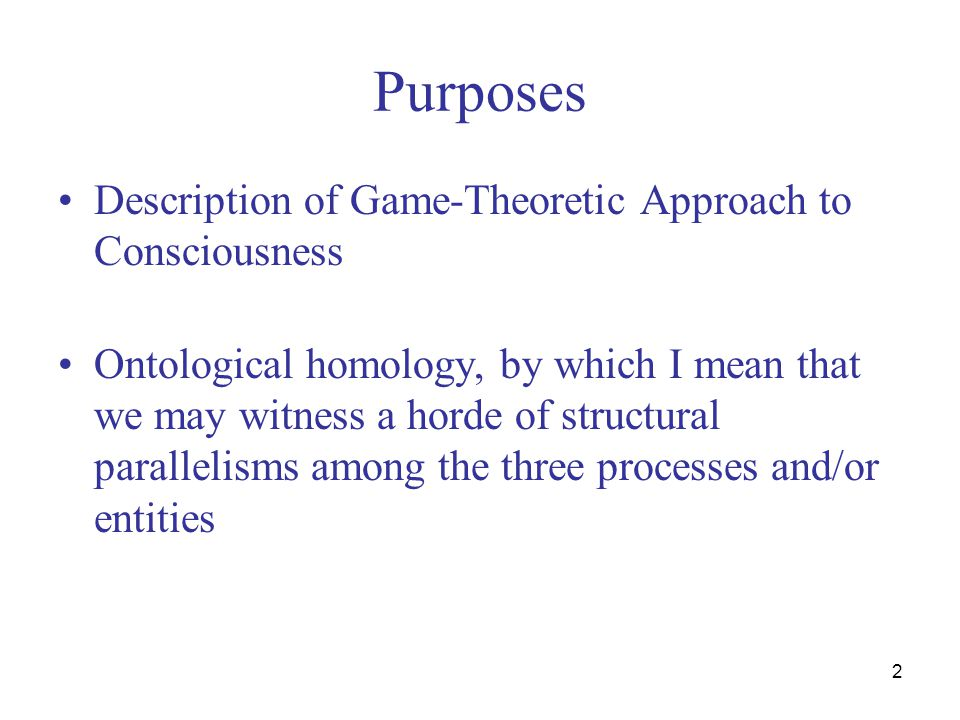 2 Purposes Description of Game-Theoretic Approach to Consciousness Ontological homology, by which I mean that we may witness a horde of structural par