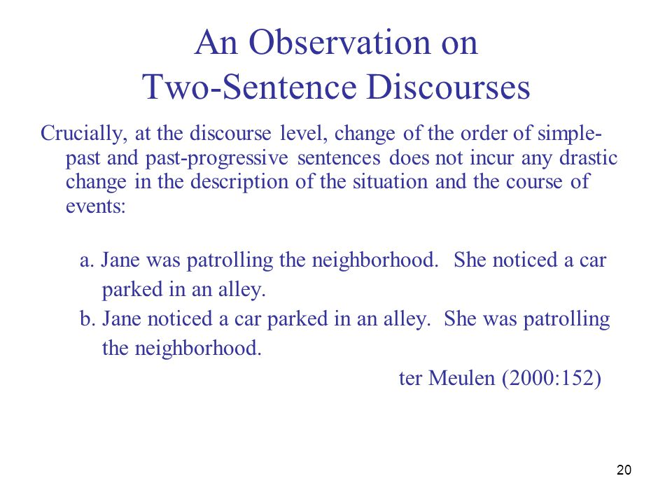 20 An Observation on Two-Sentence Discourses Crucially, at the discourse level, change of the order of simple- past and past-progressive sentences doe