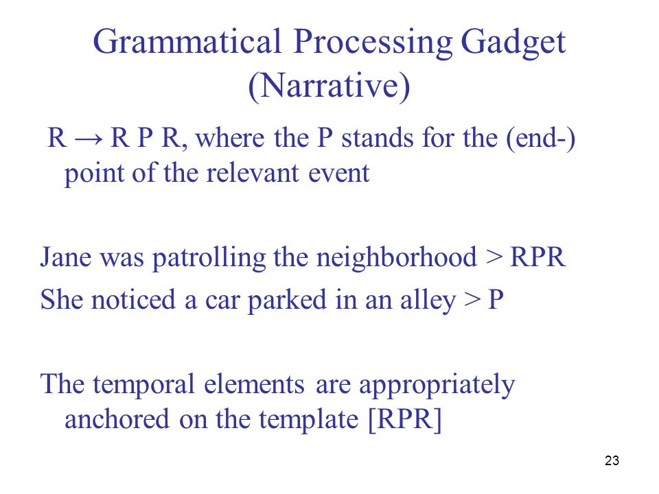 23 Grammatical Processing Gadget (Narrative) R → R P R, where the P stands for the (end-) point of the relevant event Jane was patrolling the neighbor