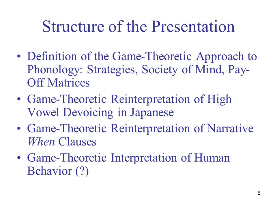 5 Structure of the Presentation Definition of the Game-Theoretic Approach to Phonology: Strategies, Society of Mind, Pay- Off Matrices Game-Theoretic