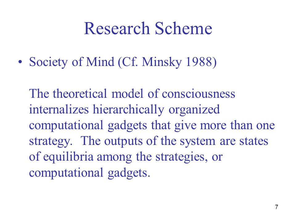 7 Research Scheme Society of Mind (Cf. Minsky 1988) The theoretical model of consciousness internalizes hierarchically organized computational gadgets