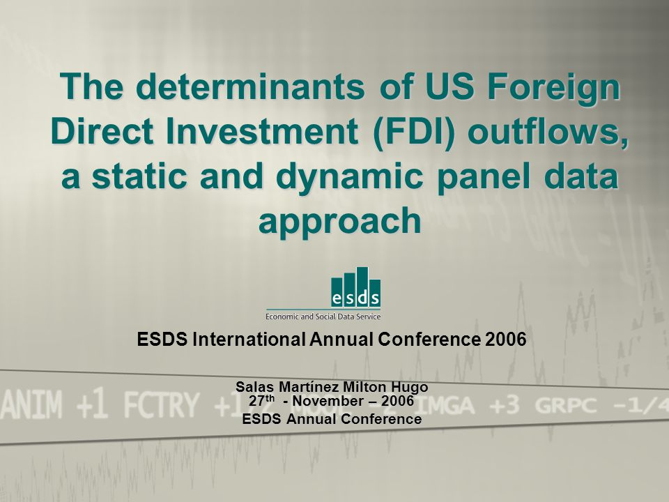 ESDS International Annual Conference 2006 Salas Martínez Milton Hugo 27th - November – 2006 The determinants of US Foreign Direct Investment (FDI) outflows, a static and dynamic panel data approach ESDS International Annual Conference 2006 Salas Martínez Milton Hugo 27 th - November – 2006 ESDS Annual Conference