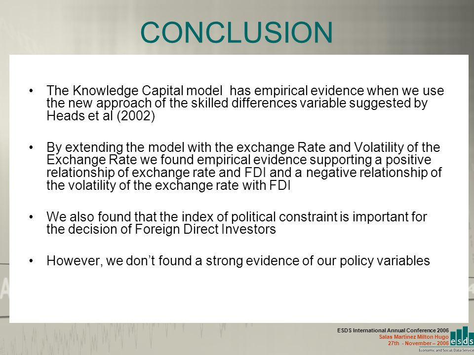 ESDS International Annual Conference 2006 Salas Martínez Milton Hugo 27th - November – 2006 CONCLUSION The Knowledge Capital model has empirical evidence when we use the new approach of the skilled differences variable suggested by Heads et al (2002) By extending the model with the exchange Rate and Volatility of the Exchange Rate we found empirical evidence supporting a positive relationship of exchange rate and FDI and a negative relationship of the volatility of the exchange rate with FDI We also found that the index of political constraint is important for the decision of Foreign Direct Investors However, we don't found a strong evidence of our policy variables