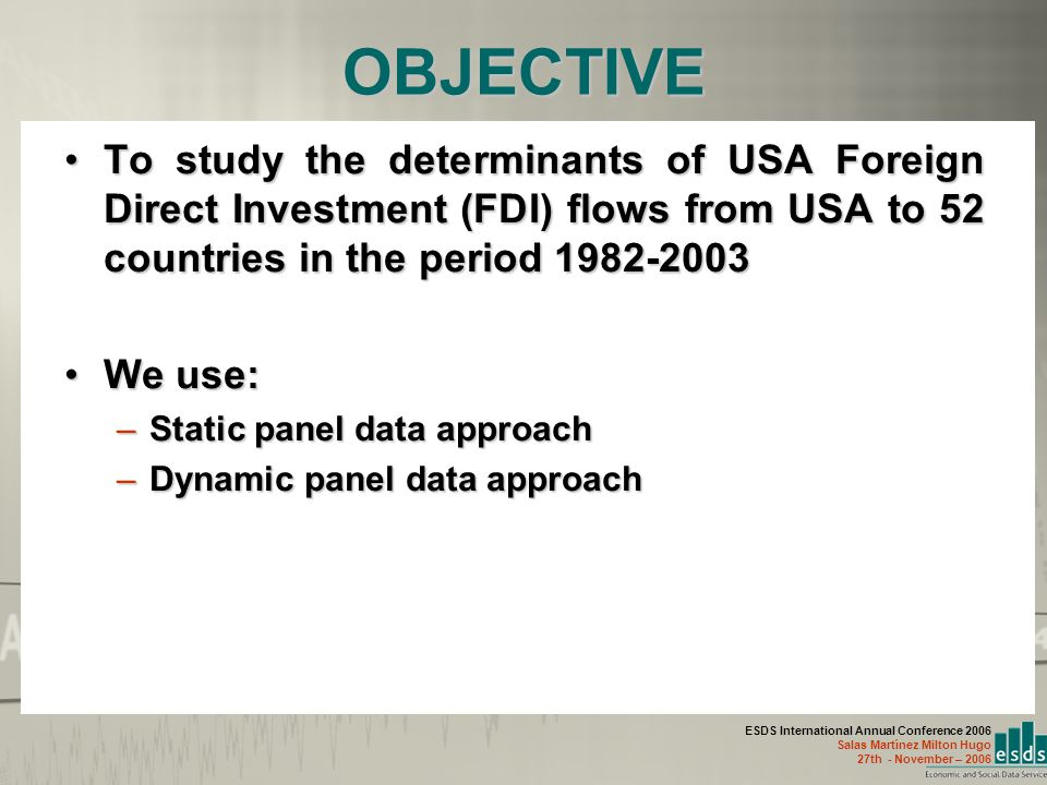 ESDS International Annual Conference 2006 Salas Martínez Milton Hugo 27th - November – 2006 OBJECTIVE To study the determinants of USA Foreign Direct Investment (FDI) flows from USA to 52 countries in the period 1982-2003To study the determinants of USA Foreign Direct Investment (FDI) flows from USA to 52 countries in the period 1982-2003 We use:We use: –Static panel data approach –Dynamic panel data approach