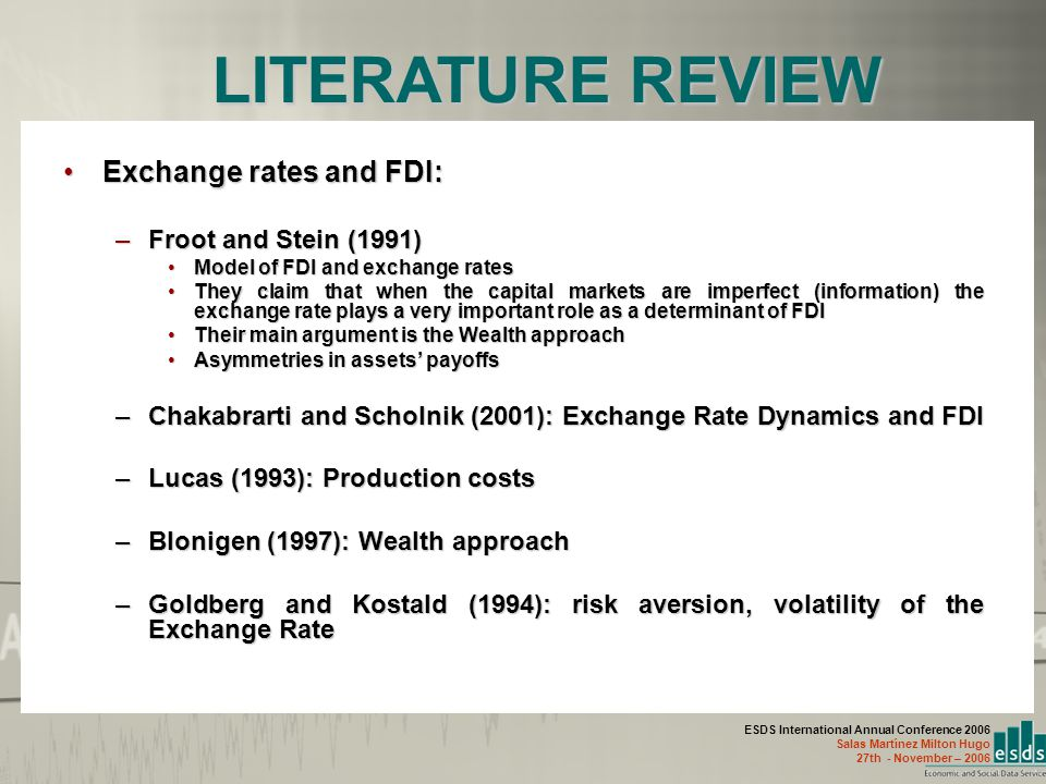ESDS International Annual Conference 2006 Salas Martínez Milton Hugo 27th - November – 2006 Exchange rates and FDI:Exchange rates and FDI: –Froot and Stein (1991) Model of FDI and exchange ratesModel of FDI and exchange rates They claim that when the capital markets are imperfect (information) the exchange rate plays a very important role as a determinant of FDIThey claim that when the capital markets are imperfect (information) the exchange rate plays a very important role as a determinant of FDI Their main argument is the Wealth approachTheir main argument is the Wealth approach Asymmetries in assets' payoffsAsymmetries in assets' payoffs –Chakabrarti and Scholnik (2001): Exchange Rate Dynamics and FDI –Lucas (1993): Production costs –Blonigen (1997): Wealth approach –Goldberg and Kostald (1994): risk aversion, volatility of the Exchange Rate LITERATURE REVIEW