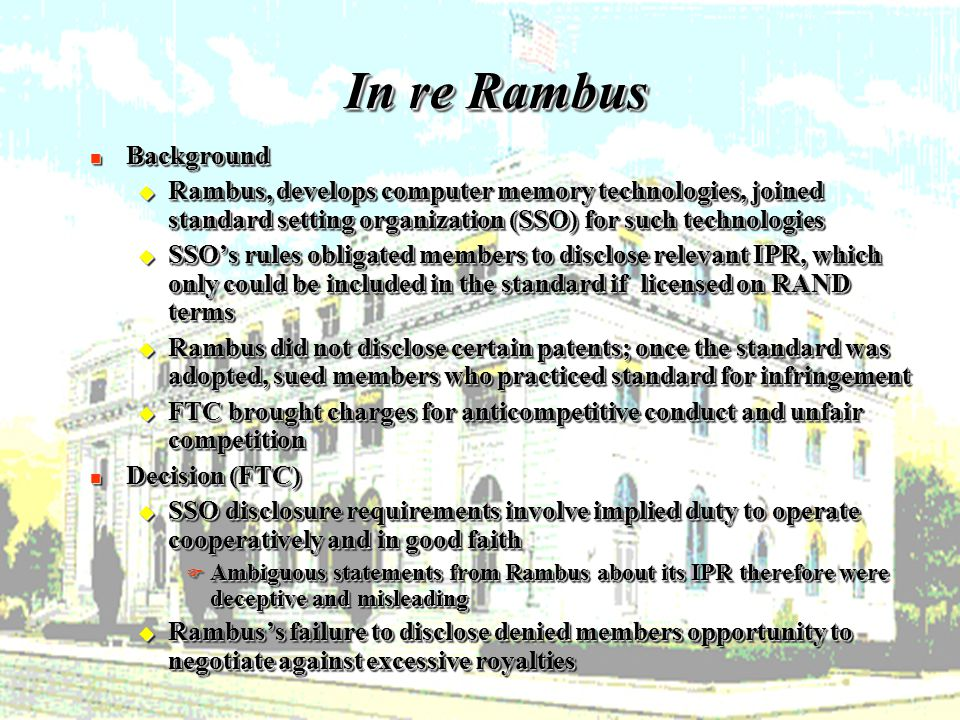 16 In re Rambus n Background u Rambus, develops computer memory technologies, joined standard setting organization (SSO) for such technologies u SSO's rules obligated members to disclose relevant IPR, which only could be included in the standard if licensed on RAND terms u Rambus did not disclose certain patents; once the standard was adopted, sued members who practiced standard for infringement u FTC brought charges for anticompetitive conduct and unfair competition n Decision (FTC) u SSO disclosure requirements involve implied duty to operate cooperatively and in good faith F Ambiguous statements from Rambus about its IPR therefore were deceptive and misleading u Rambus's failure to disclose denied members opportunity to negotiate against excessive royalties n Background u Rambus, develops computer memory technologies, joined standard setting organization (SSO) for such technologies u SSO's rules obligated members to disclose relevant IPR, which only could be included in the standard if licensed on RAND terms u Rambus did not disclose certain patents; once the standard was adopted, sued members who practiced standard for infringement u FTC brought charges for anticompetitive conduct and unfair competition n Decision (FTC) u SSO disclosure requirements involve implied duty to operate cooperatively and in good faith F Ambiguous statements from Rambus about its IPR therefore were deceptive and misleading u Rambus's failure to disclose denied members opportunity to negotiate against excessive royalties