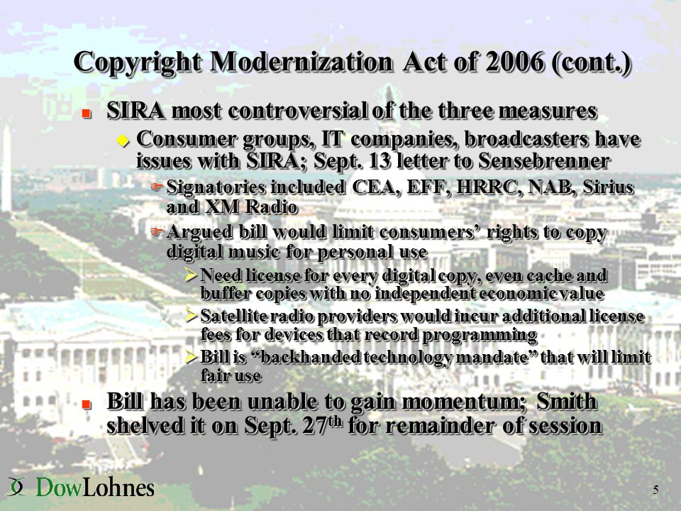 5 Copyright Modernization Act of 2006 (cont.) n SIRA most controversial of the three measures u Consumer groups, IT companies, broadcasters have issues with SIRA; Sept.