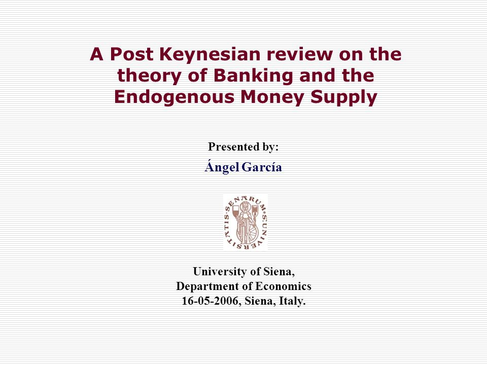 A Post Keynesian review on the theory of Banking and the Endogenous Money Supply Presented by: Ángel García University of Siena, Department of Economics 16-05-2006, Siena, Italy.