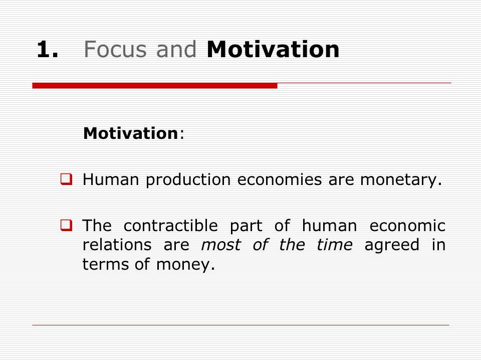 1.Focus and Motivation Motivation:  Human production economies are monetary.