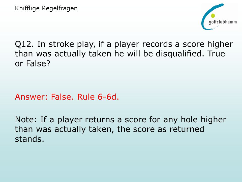 Q12. In stroke play, if a player records a score higher than was actually taken he will be disqualified. True or False? Answer: False. Rule 6-6d. Note