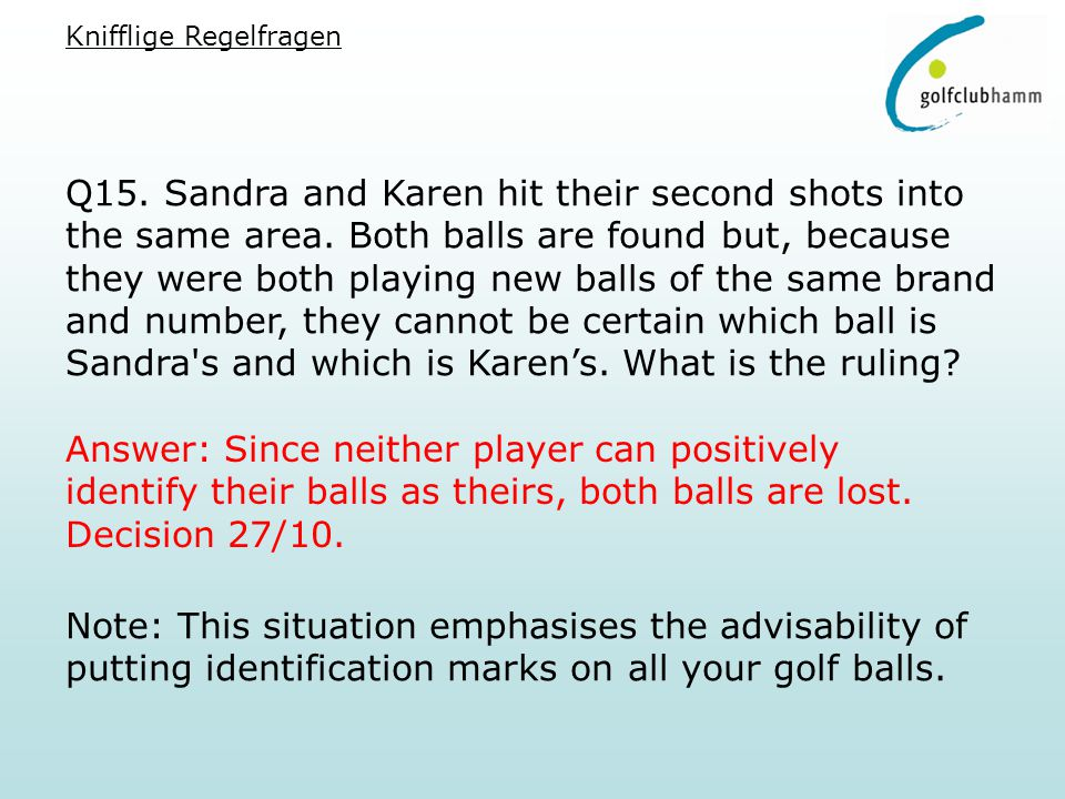 Q15. Sandra and Karen hit their second shots into the same area. Both balls are found but, because they were both playing new balls of the same brand