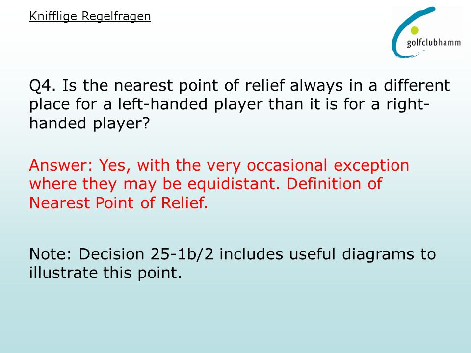 Q4. Is the nearest point of relief always in a different place for a left-handed player than it is for a right- handed player? Answer: Yes, with the v
