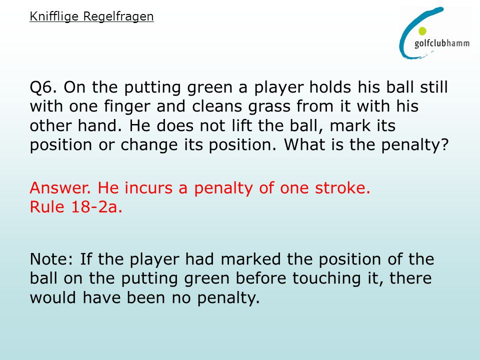 Q6. On the putting green a player holds his ball still with one finger and cleans grass from it with his other hand. He does not lift the ball, mark i